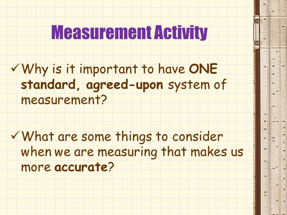 Measurement Activity Why is it important to have ONE standard, agreed-upon system of measurement