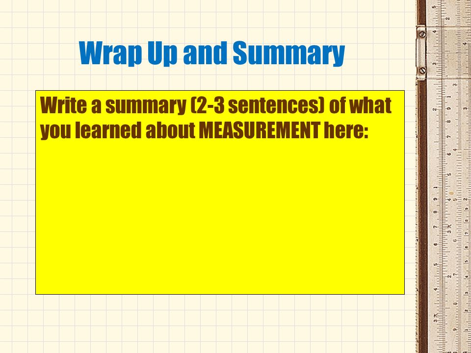 Wrap Up and Summary Write a summary (2-3 sentences) of what you learned about MEASUREMENT here: