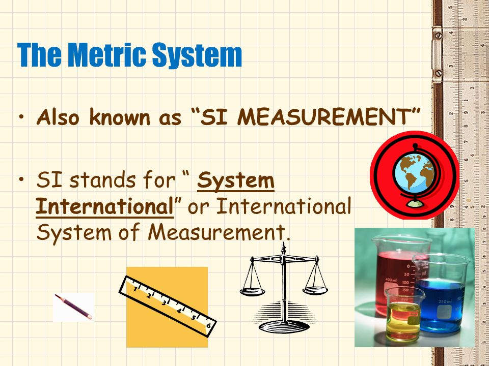 The Metric System Also known as SI MEASUREMENT