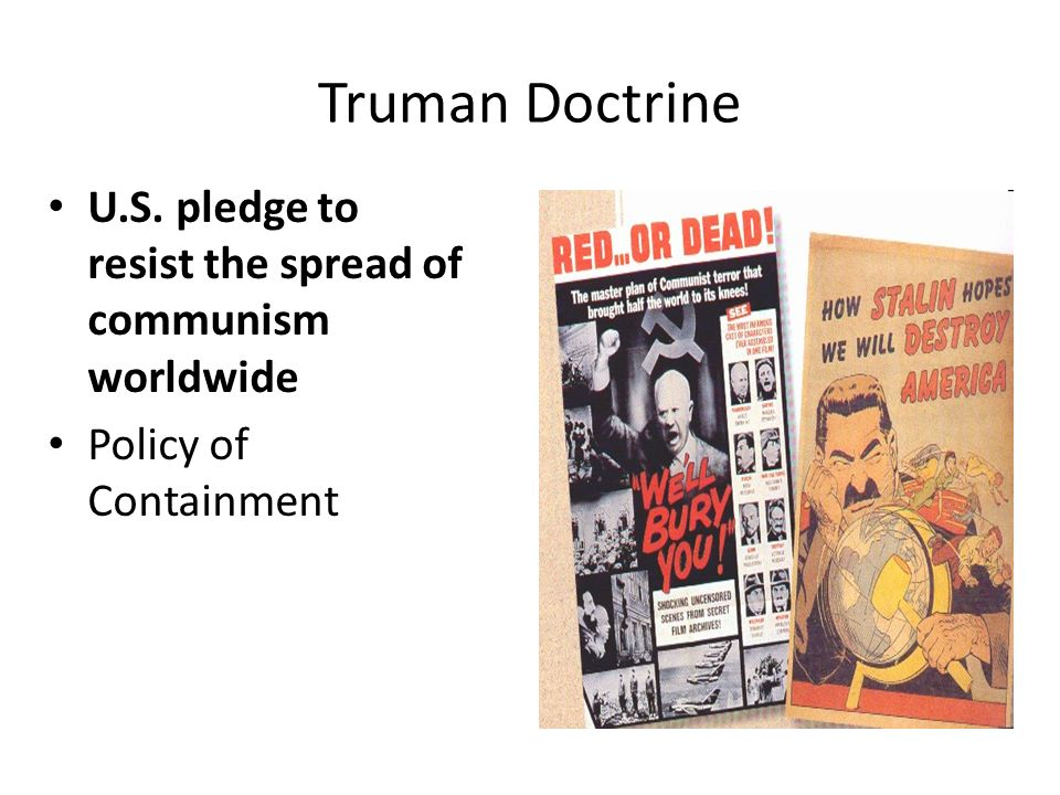 Truman Doctrine U.S. pledge to resist the spread of communism worldwide Policy of Containment
