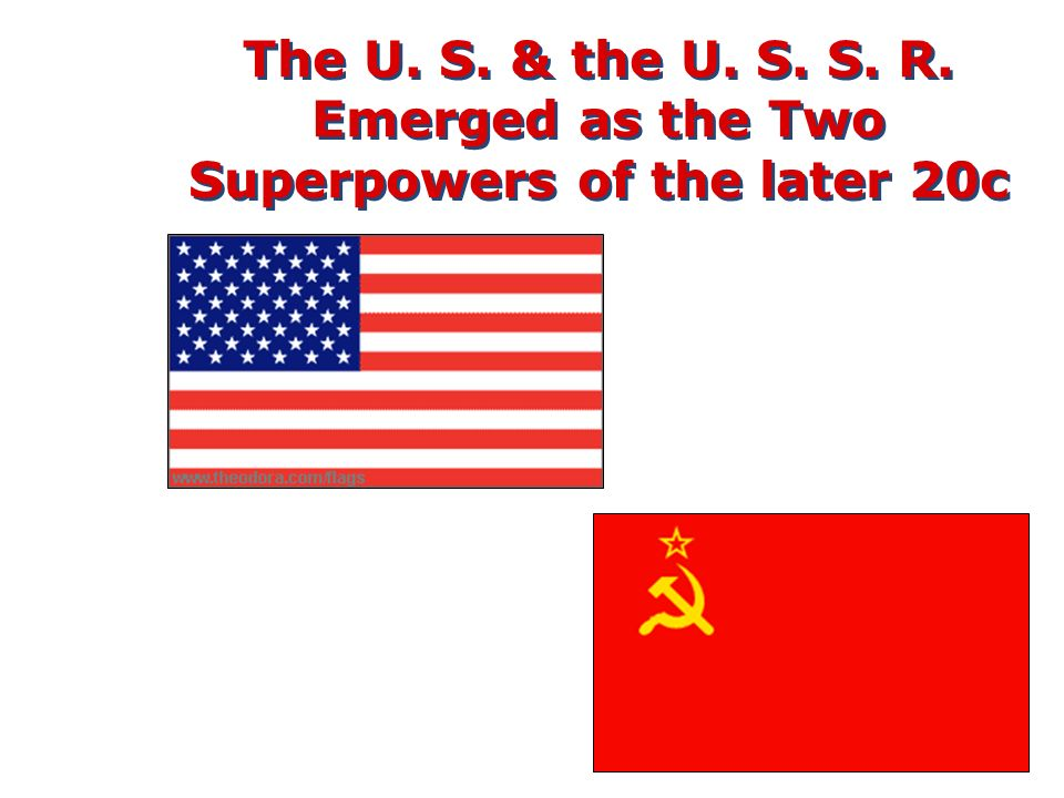 The U. S. & the U. S. S. R. Emerged as the Two Superpowers of the later 20c