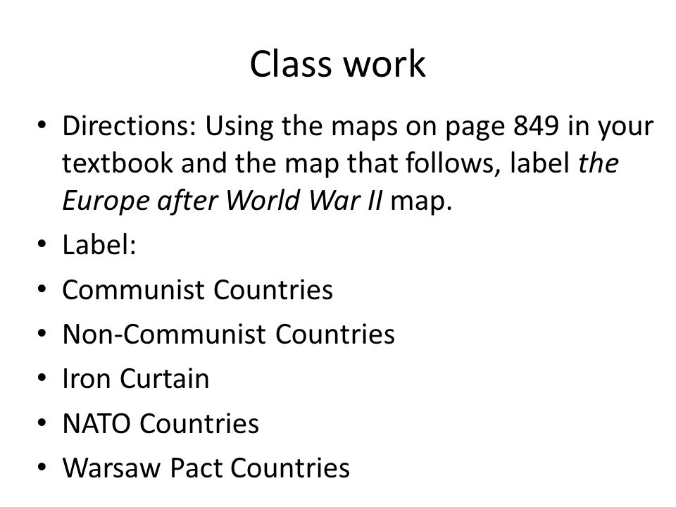 Class work Directions: Using the maps on page 849 in your textbook and the map that follows, label the Europe after World War II map.