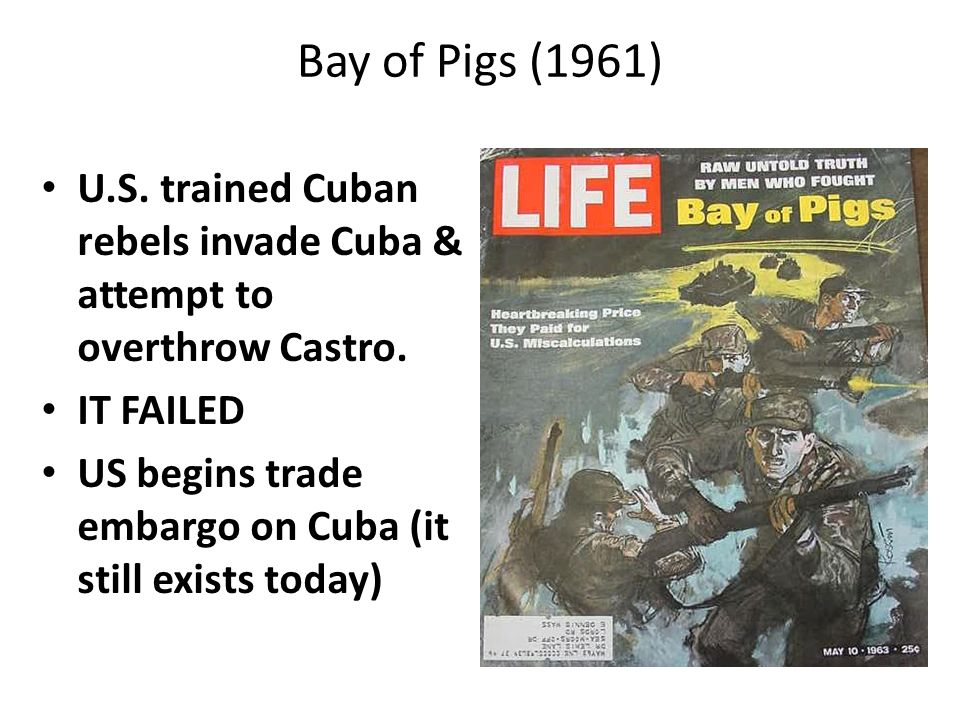 Bay of Pigs (1961) U.S. trained Cuban rebels invade Cuba & attempt to overthrow Castro. IT FAILED.