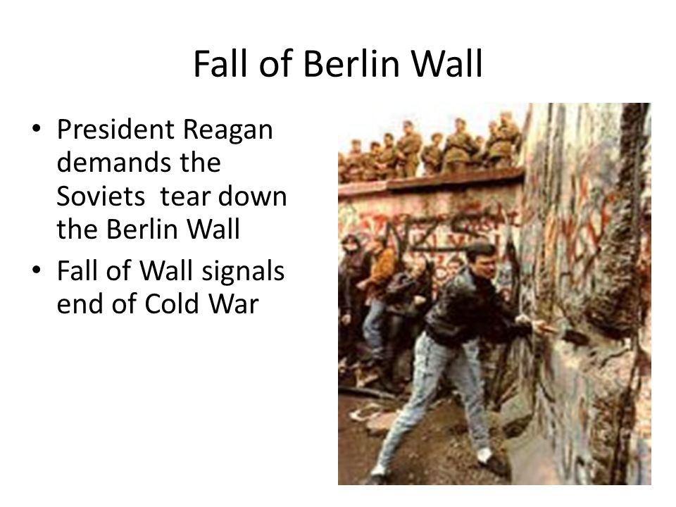 Fall of Berlin Wall President Reagan demands the Soviets tear down the Berlin Wall.