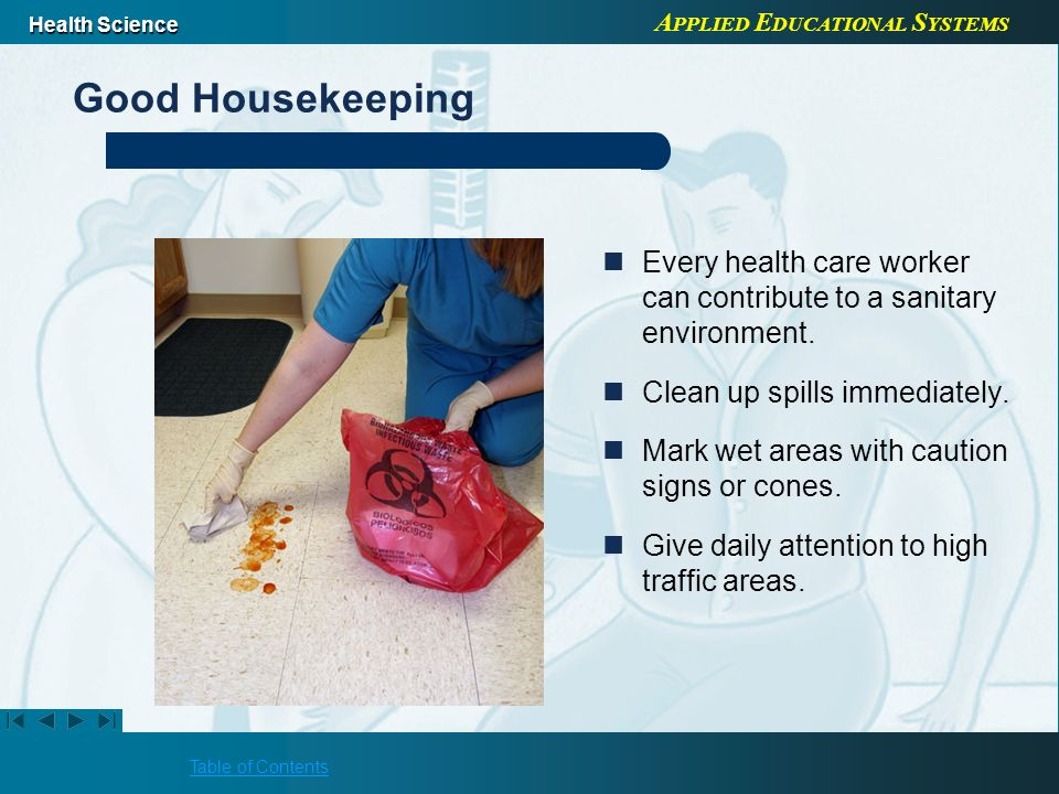 Good Housekeeping Every health care worker can contribute to a sanitary environment. Clean up spills immediately.