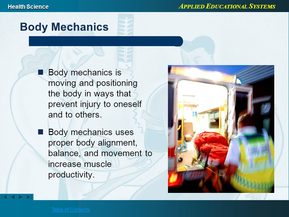 Body Mechanics Body mechanics is moving and positioning the body in ways that prevent injury to oneself and to others.