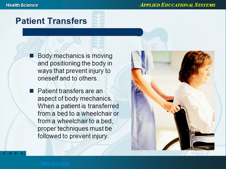 Patient Transfers Body mechanics is moving and positioning the body in ways that prevent injury to oneself and to others.