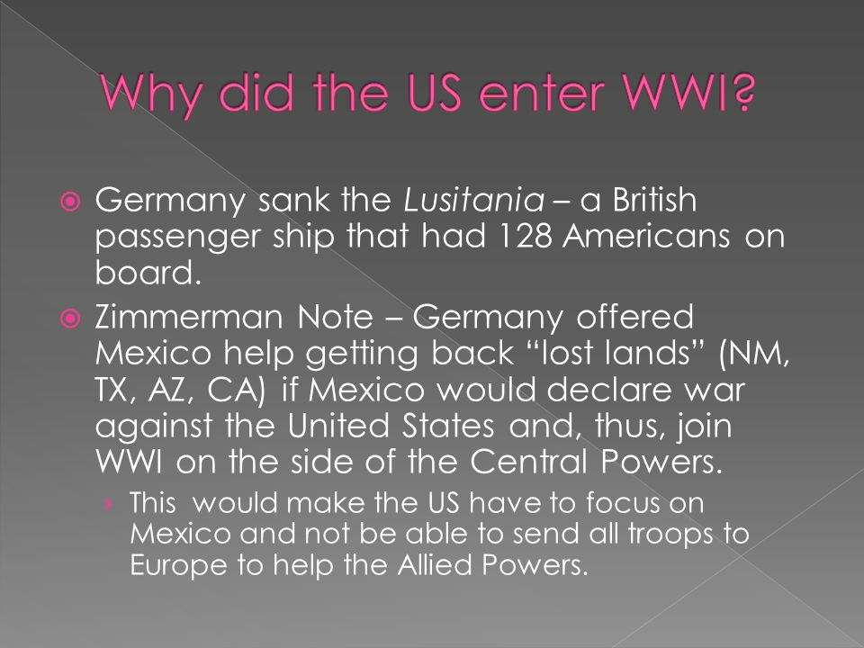 why did the united states enter world war one essay The united states entered the war for two reasons: 1) to ensure payment from allies' debt they had built up and 2) to ensure safety of united states shipping this disallowed the entry of american ships carrying food into the country and the entering of chemicals needed for farmers to grow food.