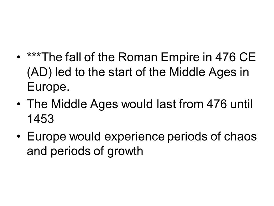 ***The fall of the Roman Empire in 476 CE (AD) led to the start of the Middle Ages in Europe.