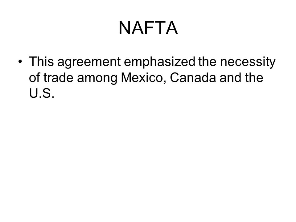 NAFTA This agreement emphasized the necessity of trade among Mexico, Canada and the U.S.
