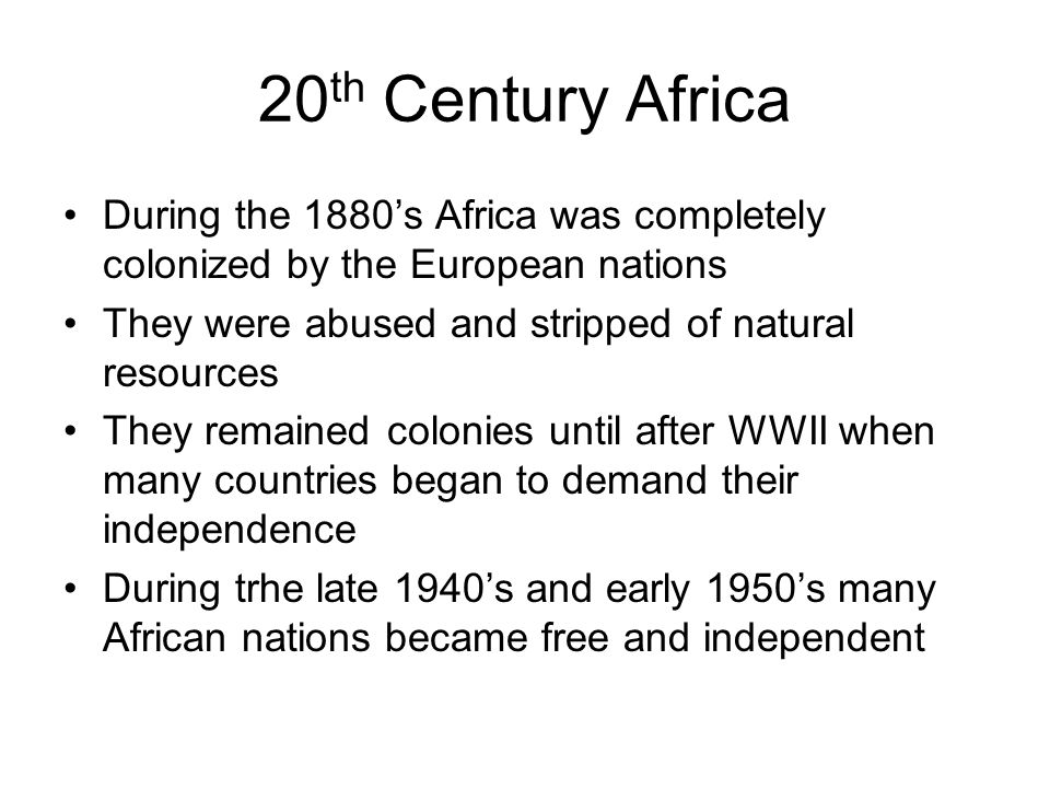 20th Century Africa During the 1880's Africa was completely colonized by the European nations. They were abused and stripped of natural resources.
