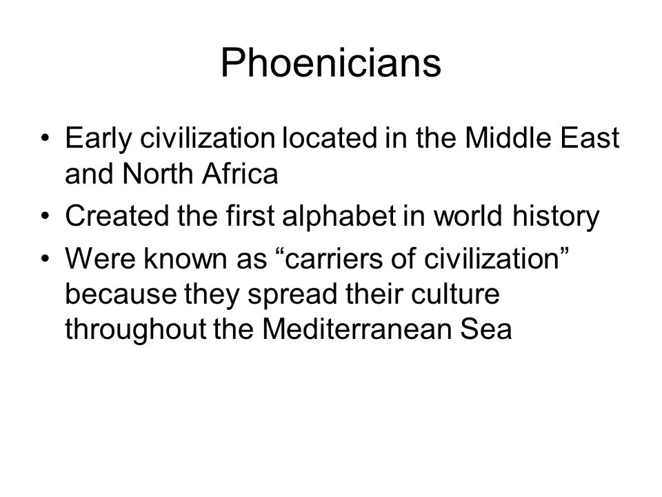 Phoenicians Early civilization located in the Middle East and North Africa. Created the first alphabet in world history.