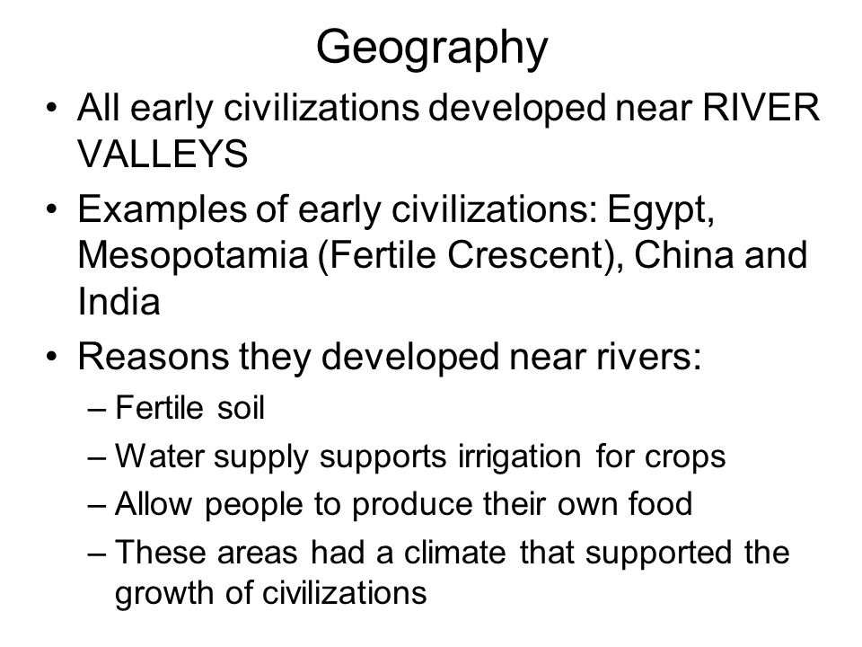 Geography All early civilizations developed near RIVER VALLEYS