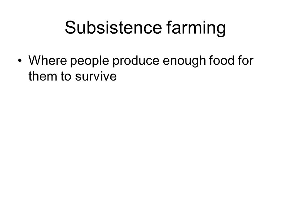 Subsistence farming Where people produce enough food for them to survive