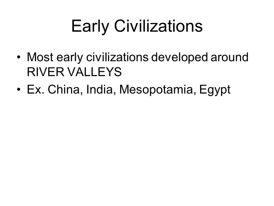 Early Civilizations Most early civilizations developed around RIVER VALLEYS.