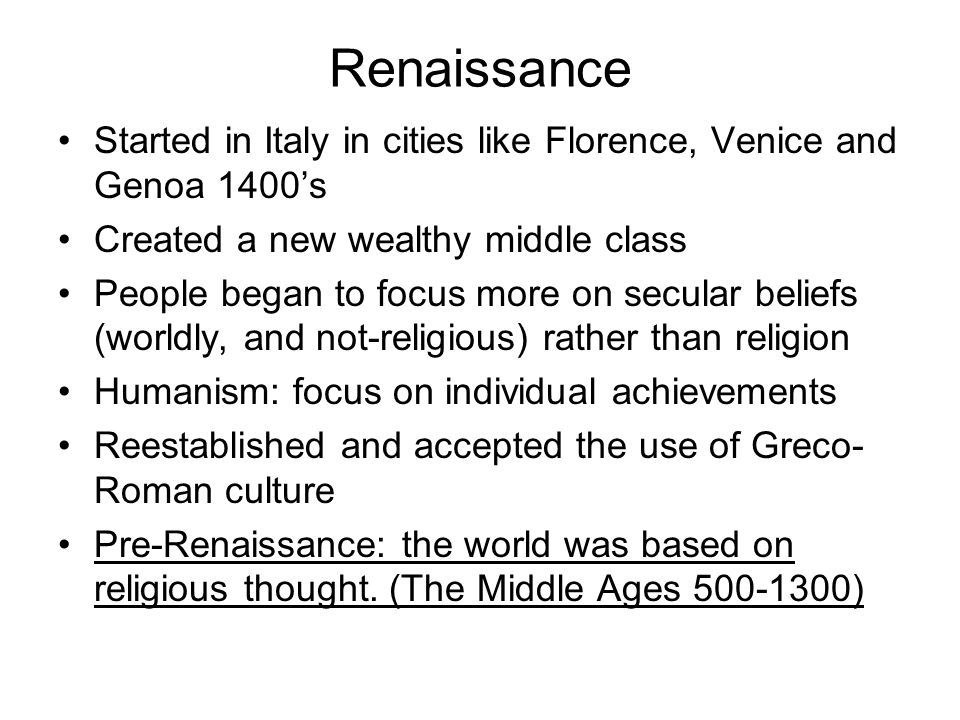 Renaissance Started in Italy in cities like Florence, Venice and Genoa 1400's. Created a new wealthy middle class.