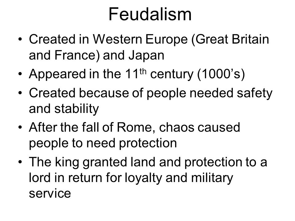 Feudalism Created in Western Europe (Great Britain and France) and Japan. Appeared in the 11th century (1000's)