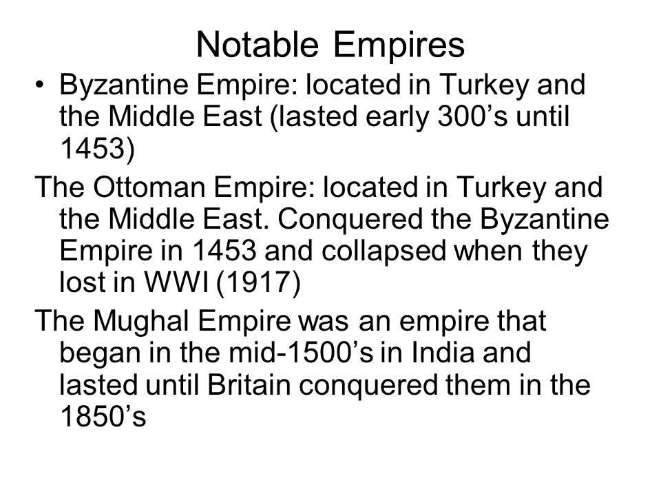 Notable Empires Byzantine Empire: located in Turkey and the Middle East (lasted early 300's until 1453)