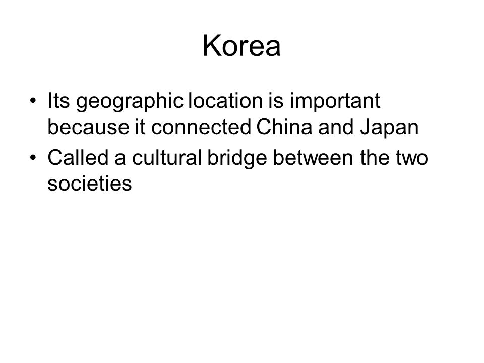 Korea Its geographic location is important because it connected China and Japan.