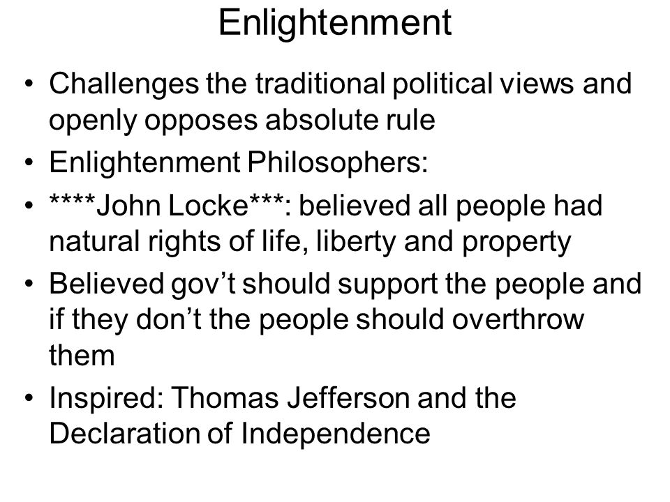 Enlightenment Challenges the traditional political views and openly opposes absolute rule. Enlightenment Philosophers:
