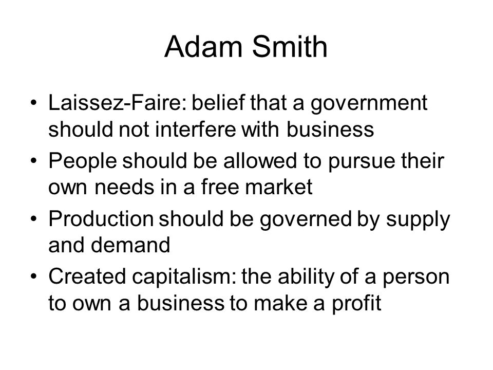 Adam Smith Laissez-Faire: belief that a government should not interfere with business.