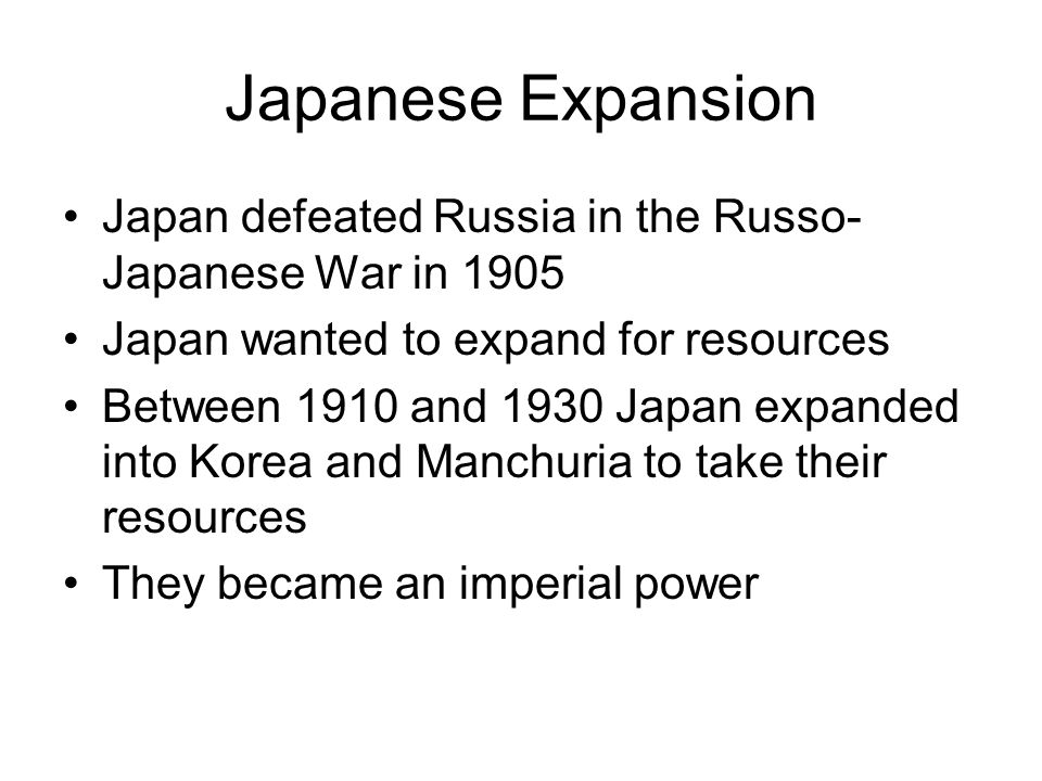 Japanese Expansion Japan defeated Russia in the Russo-Japanese War in 1905. Japan wanted to expand for resources.
