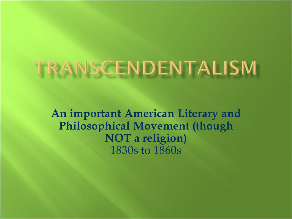 Transcendentalism An important American Literary and Philosophical Movement (though NOT a religion) 1830s to 1860s.