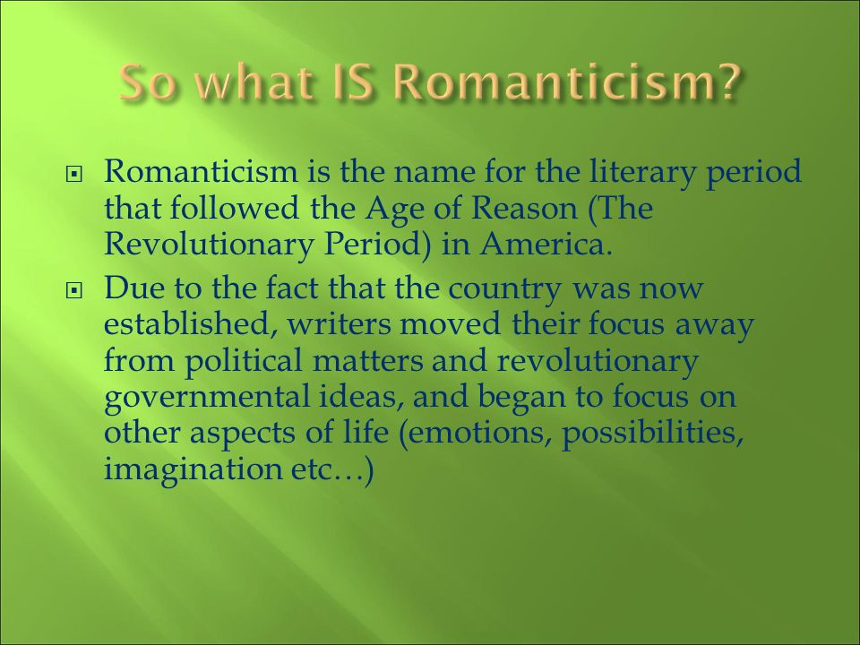So what IS Romanticism Romanticism is the name for the literary period that followed the Age of Reason (The Revolutionary Period) in America.
