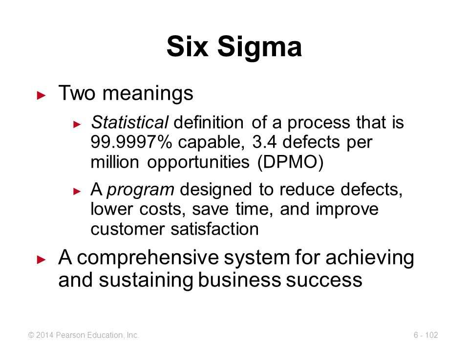 Six Sigma Two meanings. Statistical definition of a process that is 99.9997% capable, 3.4 defects per million opportunities (DPMO)