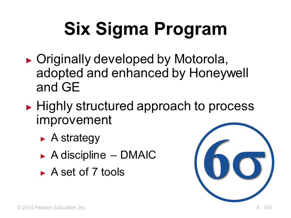 Six Sigma Program Originally developed by Motorola, adopted and enhanced by Honeywell and GE. Highly structured approach to process improvement.