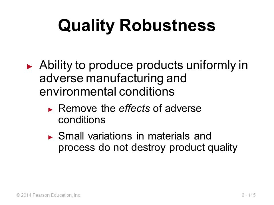 Quality Robustness Ability to produce products uniformly in adverse manufacturing and environmental conditions.
