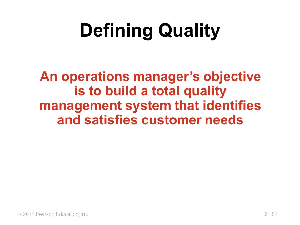 Defining Quality An operations manager's objective is to build a total quality management system that identifies and satisfies customer needs.