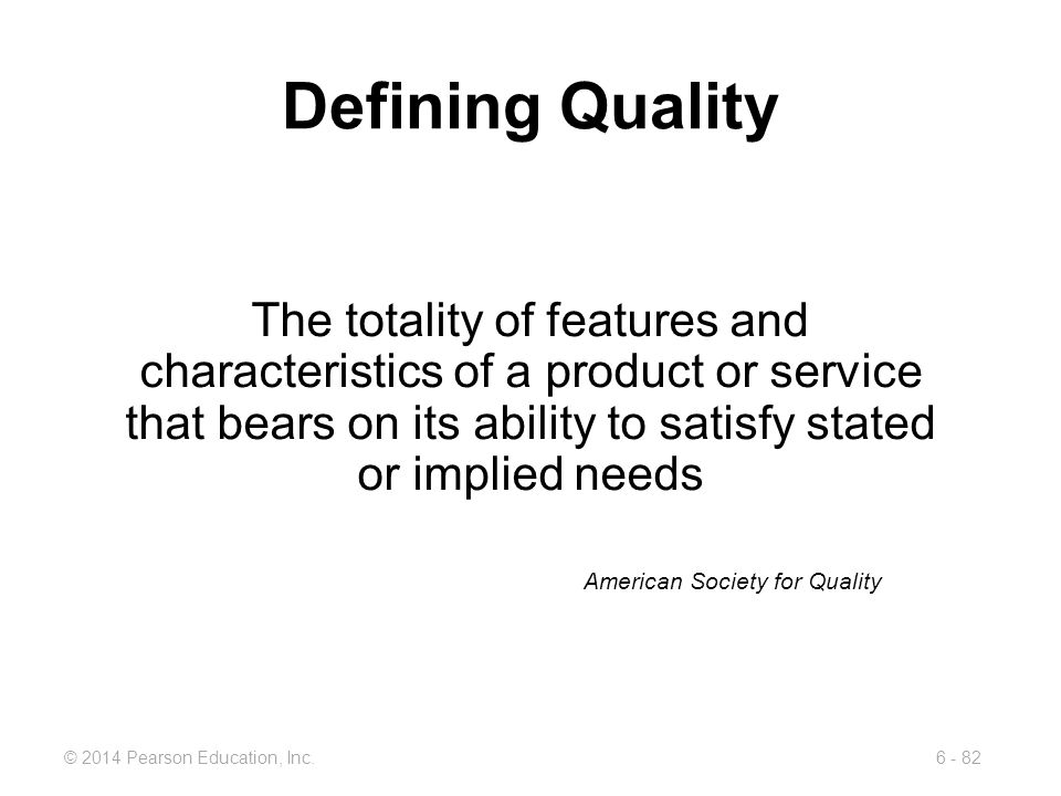 Defining Quality The totality of features and characteristics of a product or service that bears on its ability to satisfy stated or implied needs.