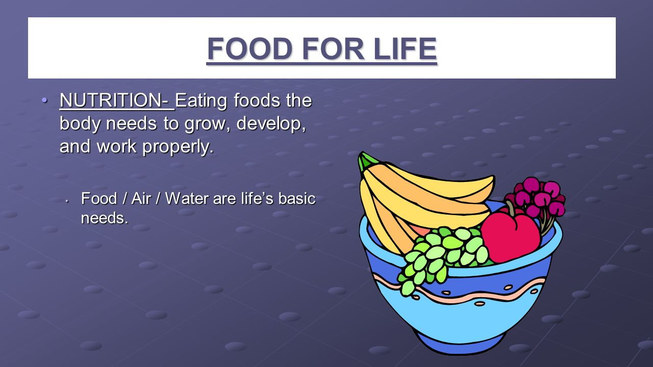 FOOD FOR LIFE NUTRITION- Eating foods the body needs to grow, develop, and work properly. Food / Air / Water are life's basic needs.