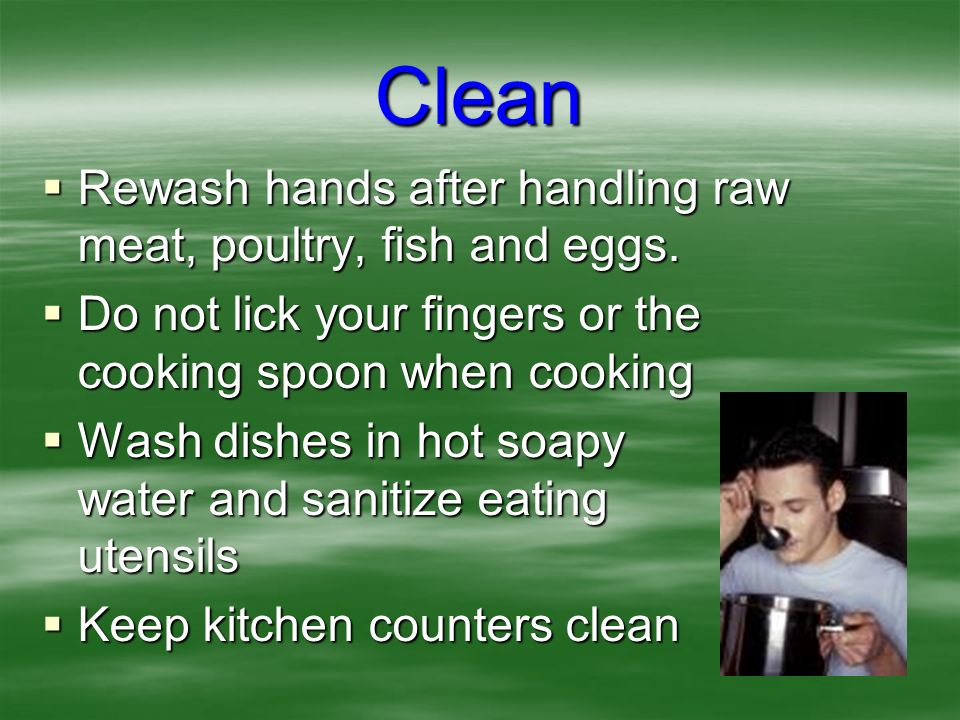 Clean Rewash hands after handling raw meat, poultry, fish and eggs.