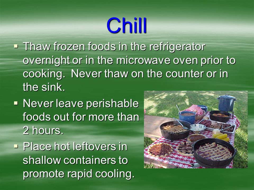 Chill Thaw frozen foods in the refrigerator overnight or in the microwave oven prior to cooking. Never thaw on the counter or in the sink.