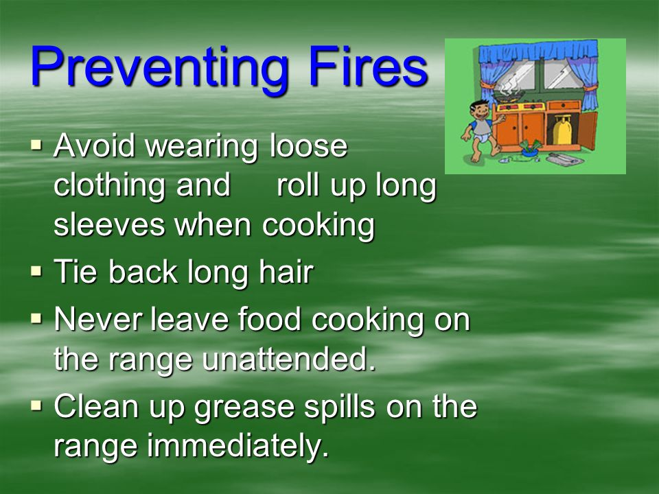 Preventing Fires Avoid wearing loose clothing and roll up long sleeves when cooking. Tie back long hair.