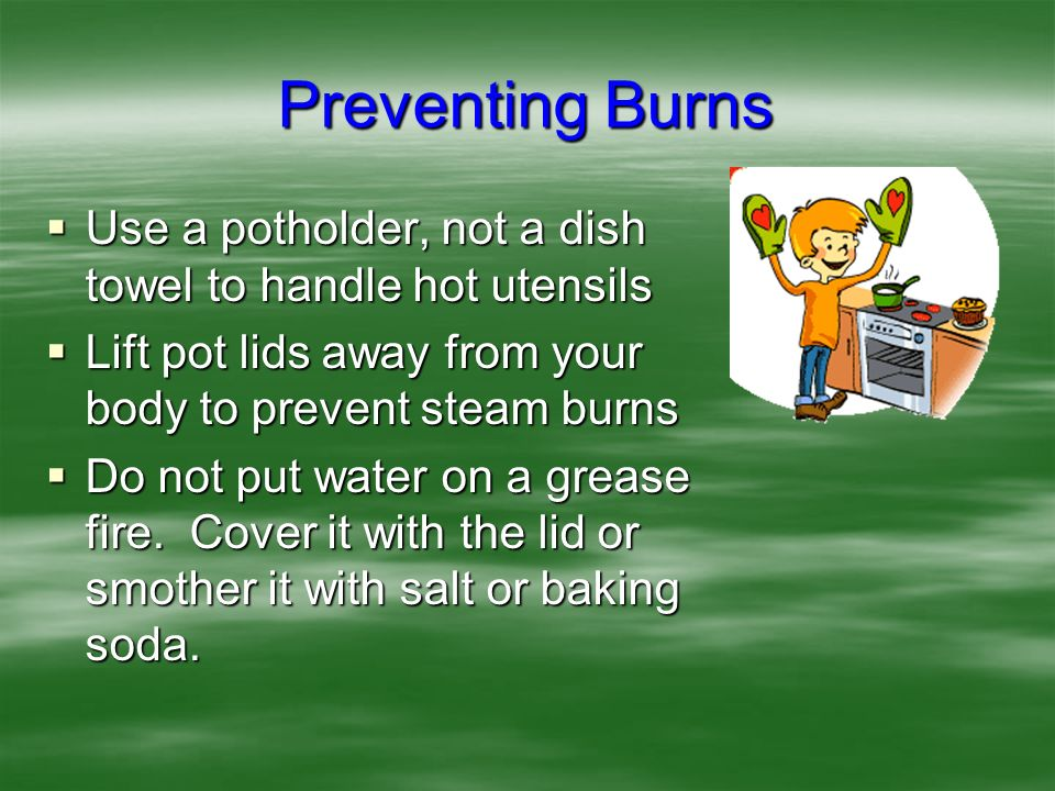 Preventing Burns Use a potholder, not a dish towel to handle hot utensils. Lift pot lids away from your body to prevent steam burns.