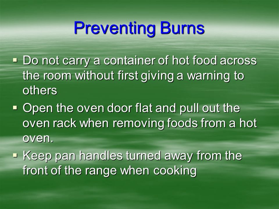 Preventing Burns Do not carry a container of hot food across the room without first giving a warning to others.