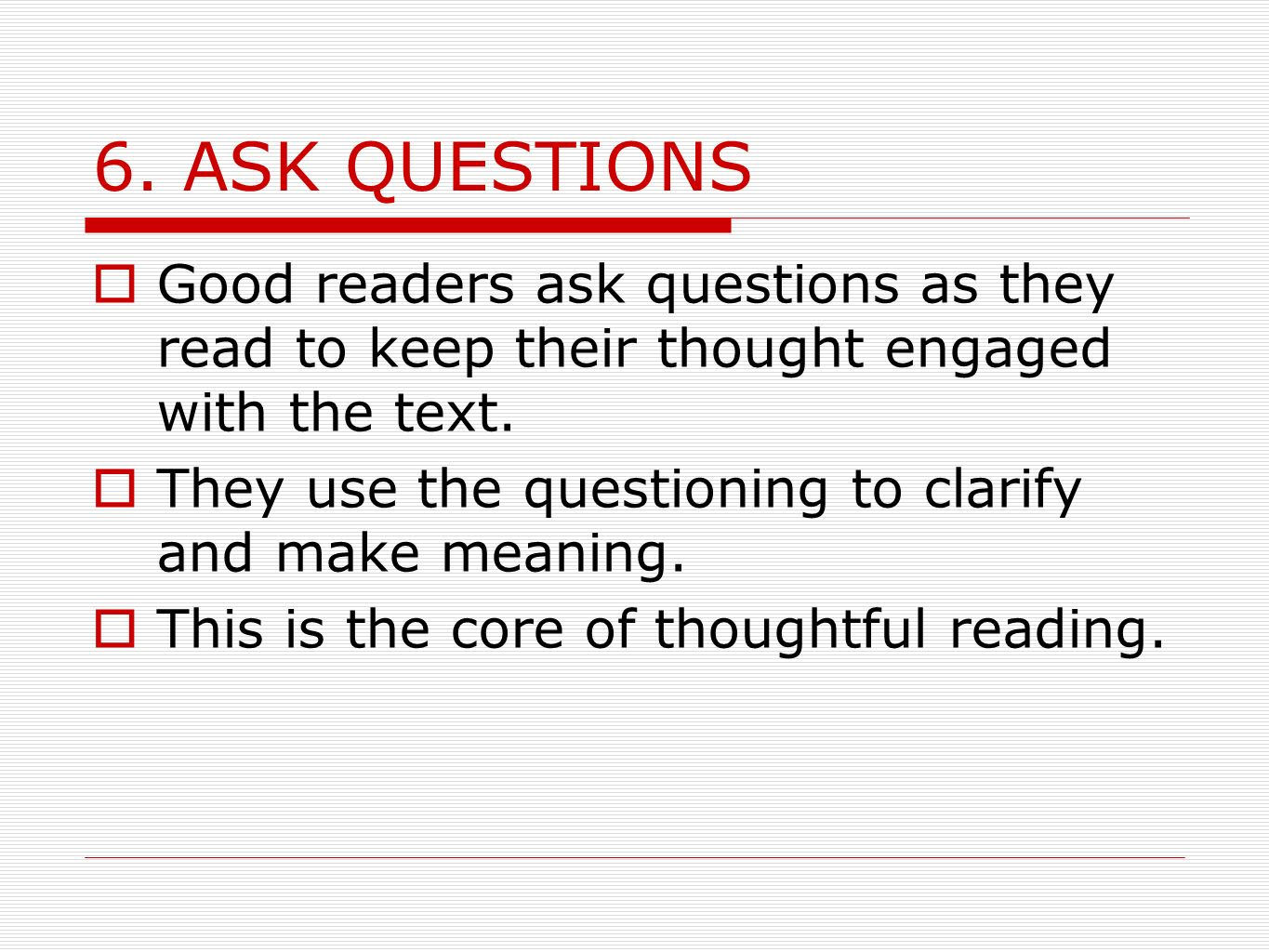 6. ASK QUESTIONS Good readers ask questions as they read to keep their thought engaged with the text.