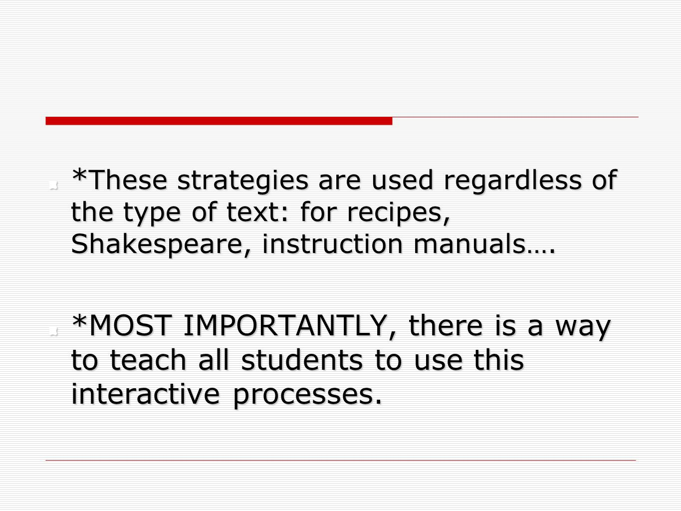 *These strategies are used regardless of the type of text: for recipes, Shakespeare, instruction manuals….