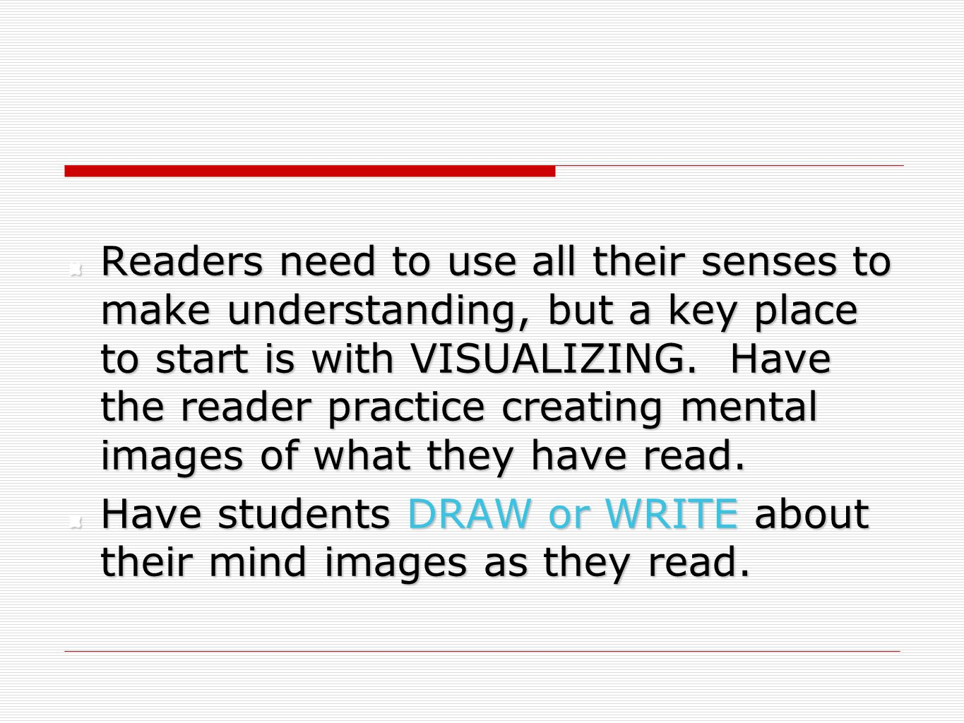 Readers need to use all their senses to make understanding, but a key place to start is with VISUALIZING. Have the reader practice creating mental images of what they have read.