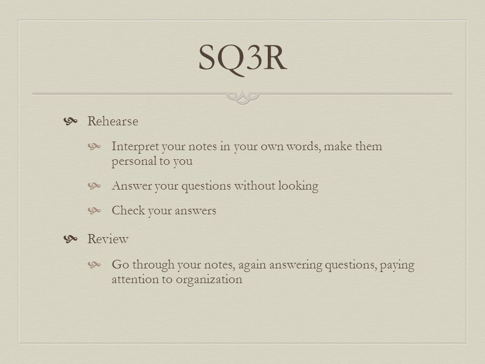 SQ3R Rehearse. Interpret your notes in your own words, make them personal to you. Answer your questions without looking.