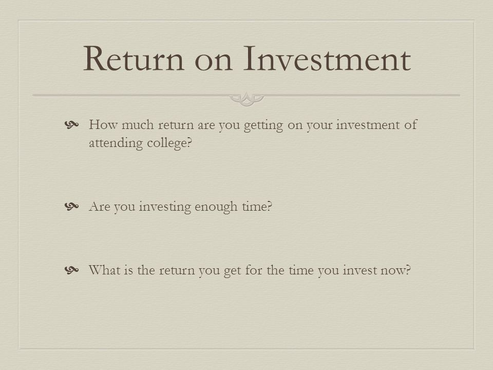 Return on Investment How much return are you getting on your investment of attending college Are you investing enough time