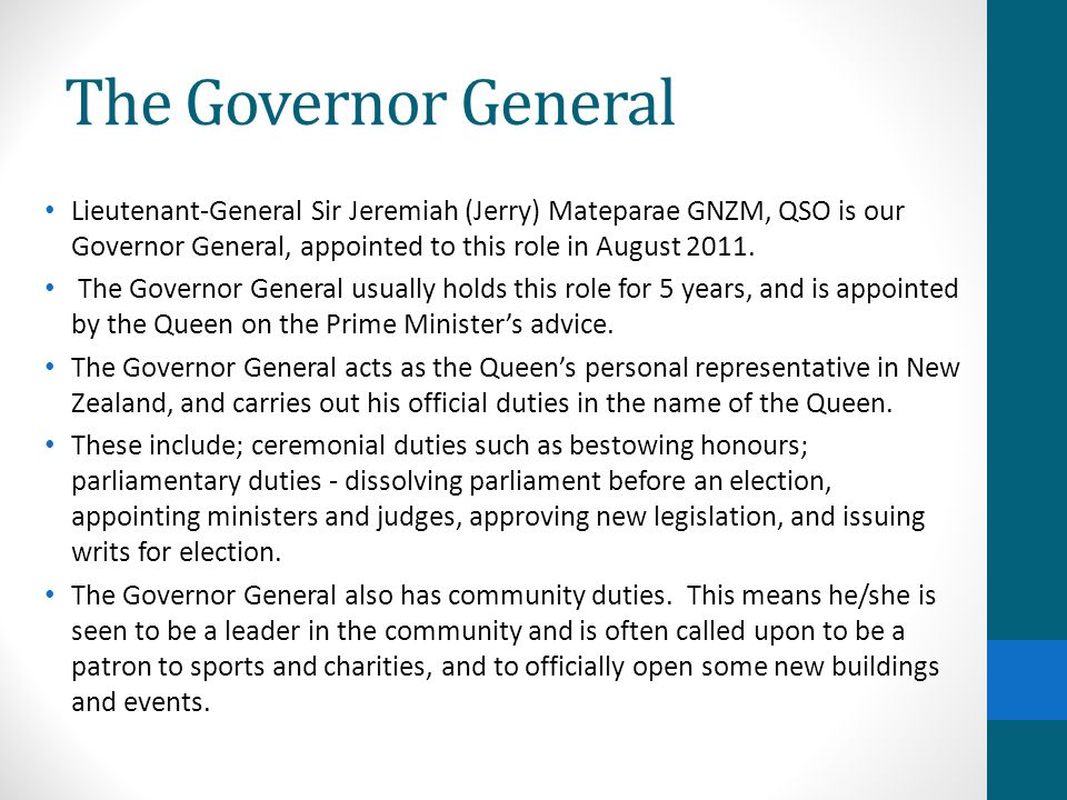 The Governor General Lieutenant-General Sir Jeremiah (Jerry) Mateparae GNZM, QSO is our Governor General, appointed to this role in August