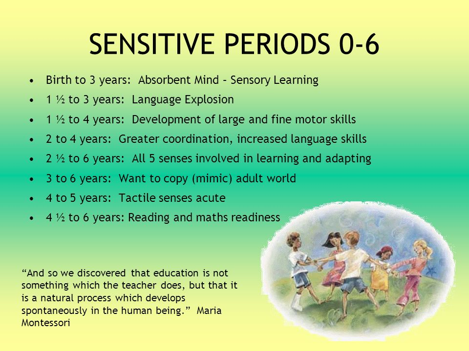 sensitive periods 6 9 years It is felt that the term sensitive period offers a better account of human development than the strict and rigid notion of a critical period a sensitive period is a time that is best for certain capacities to develop because the individual is especially responsive to environmental influences.