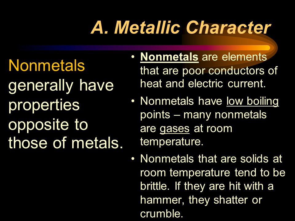 A. Metallic Character Nonmetals are elements that are poor conductors of heat and electric current.