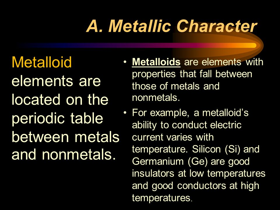 A. Metallic Character Metalloid elements are located on the periodic table between metals and nonmetals.