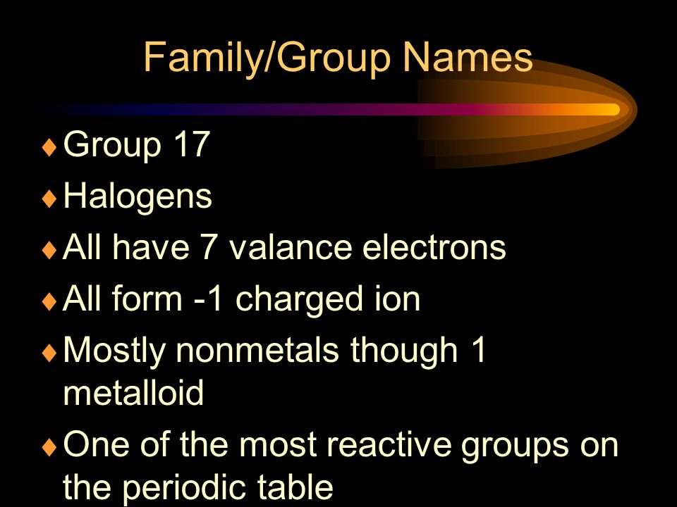 Family/Group Names Group 17 Halogens All have 7 valance electrons