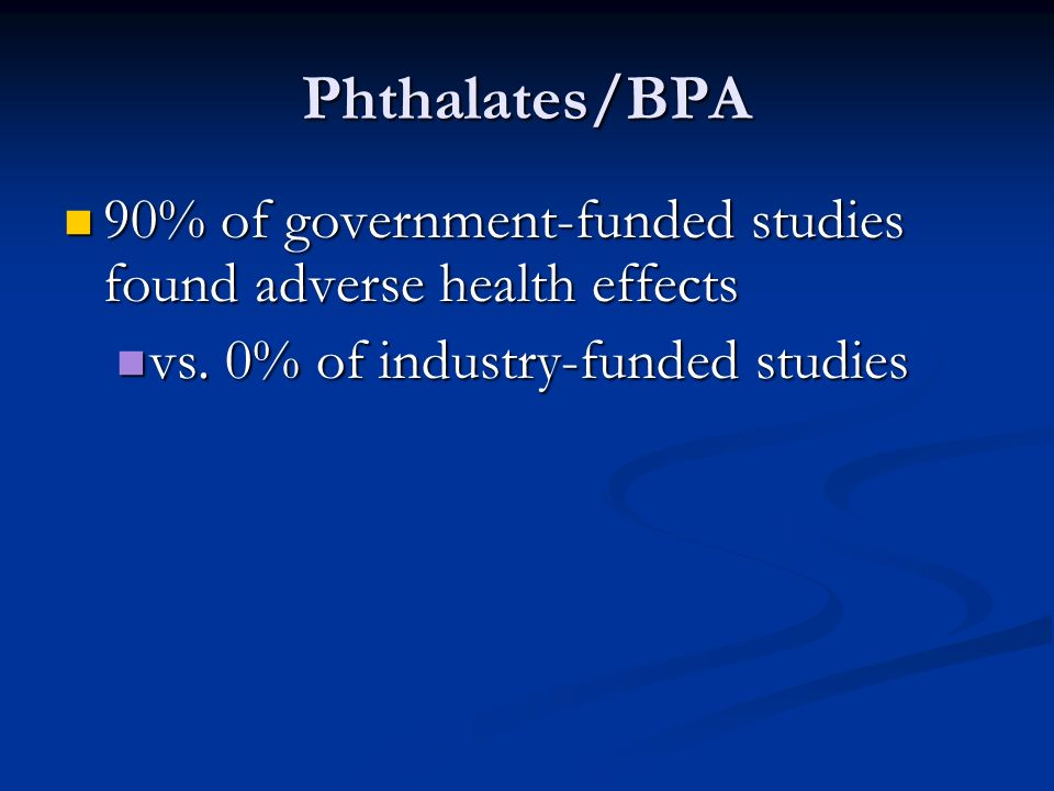 Phthalates/BPA 90% of government-funded studies found adverse health effects.